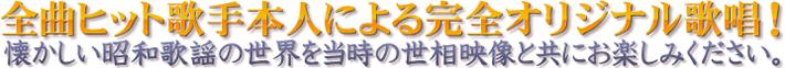 全曲ヒット歌手本人による完全オリジナル歌唱! 懐かしい昭和歌謡の世界を当時の世相映像と共にお楽しみください。