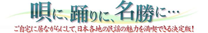 唄に、踊りに、名勝に…ご自宅に居ながらにして、日本各地の民謡の魅力を満喫できる決定版!